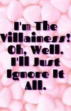 I'm The Villainess! Oh, Well. I'll Just Ignore It All. by thegoldenpearl999