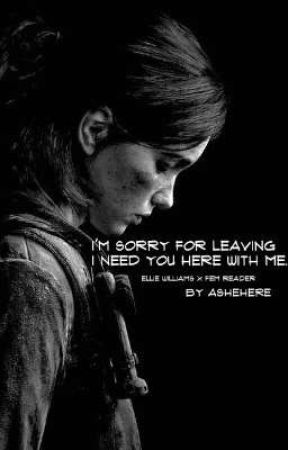 I'm Sorry For Leaving I Need You Here With Me (Ellie Williams  x Fem Reader) by AsheHere