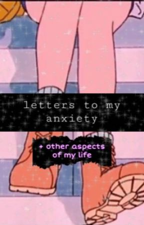 Letters to my Anxiety by florenomadi