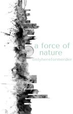 a force of nature by onlyhereformerder