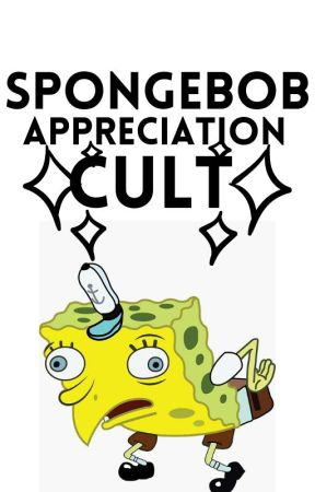 Spongebob Appreciation Cult by UwUGetLoved