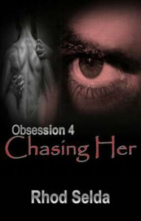 Obsession 4: Chasing Her (Complete) by rhodselda-vergo