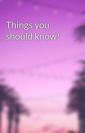 Things you should know! by xxRainbow_Clouds