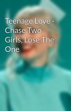 Teenage Love - Chase Two Girls, Lose The One by pop_queenz