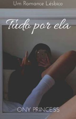 Tudo Por Ela | Romance Lésbico by OnyPrincess