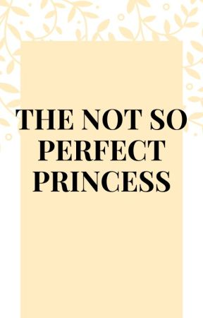 THE NOT SO PERFECT PRINCESS by Scarlett_Foxxx