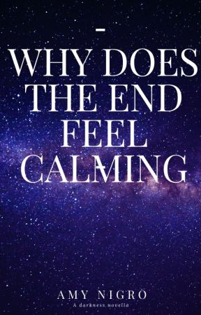Why does the end feel calming A darkness novella by Amy17112007