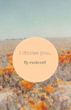 I choose you... by ewritesx0