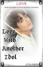 LOVE WITH ANOTHER IDOL(COMPLETED✅) by YURA_MAKNAE
