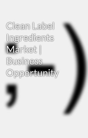 Clean Label Ingredients Market | Business Opportunity by taursuraj55