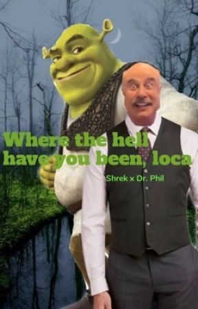Where the hell have you been, loca [shrek x Dr. Phil] by SamsSalad