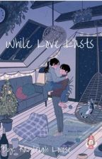 While Love Lasts  by kayleighlouisexo