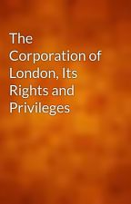 The Corporation of London, Its Rights and Privileges by gutenberg