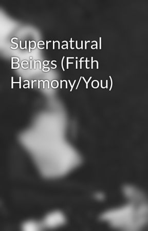 Supernatural Beings (Fifth Harmony/You) by LuvAndWar