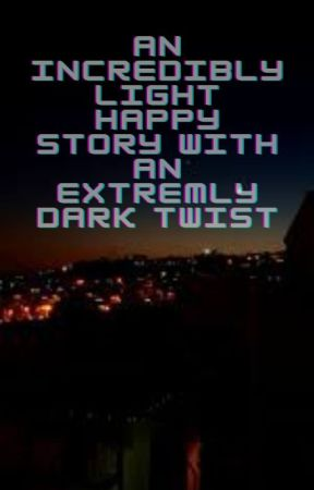 AN INCREDIBLY LIGHT HAPPY STORY WITH AN EXTREMELY DARK TWIST by Adventure_831