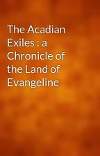 The Acadian Exiles : a Chronicle of the Land of Evangeline by gutenberg