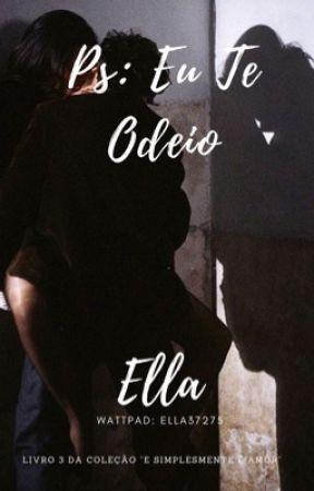 """Ps: Eu Te Odeio (LIVRO 3 DA COLEÇÃO """"E SIMPLESMENTE É AMOR"""") by ella37275"""