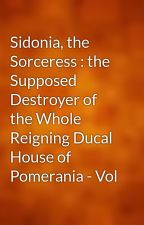 Sidonia, the Sorceress : the Supposed Destroyer of the Whole Reigning Ducal House of Pomerania - Vol by gutenberg