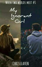My Ignorant Girl (When Two Worlds Meet #1) by chrisseaven