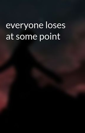 everyone loses at some point by SophTheSprauncy