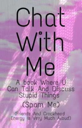 Chat With Me   Not A Story But A Spam Book  by TherapyIsFreeHere