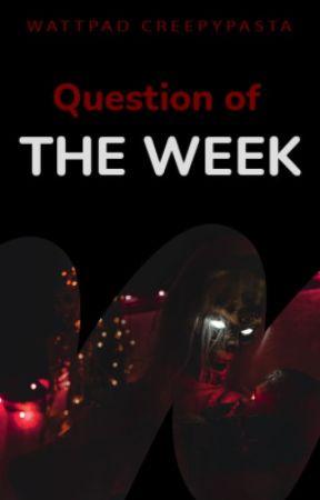 Question of the Week (QOTW) by WattpadCreepypasta