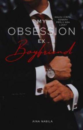My Obsession Ex Boyfriend (Completed)  by TheAinaNabila