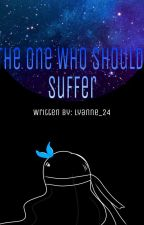 The One Who Should Suffer by Lyanne_24