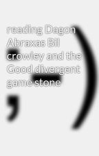 reading Dagon Abraxas Bil crowley and the Good divergent game stone  by malexlovergirl4life