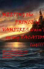Meeting the PRINCE of VAMPIRES was not on my VACATION LIST!!!!! by cUtiE0502sEcRet