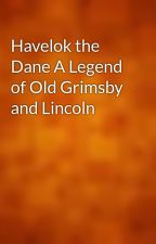 Havelok the Dane A Legend of Old Grimsby and Lincoln by gutenberg