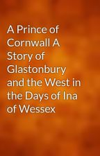 A Prince of Cornwall A Story of Glastonbury and the West in the Days of Ina of Wessex by gutenberg