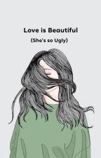 Love is Beautiful (She's so Ugly) by JisatsuNoYuyake