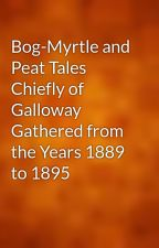 Bog-Myrtle and Peat Tales Chiefly of Galloway Gathered from the Years 1889 to 1895 by gutenberg