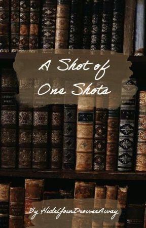 A Shot of Oneshots by HideYourDrowseAway