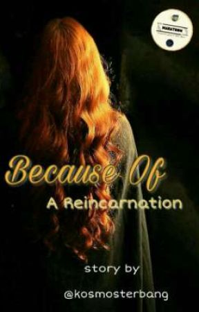 Because Of A Reincarnation✔ by kosmosterbang