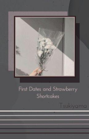 First Dates & Strawberry Shortcakes   Tsukiyama by -straycheeze