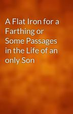 A Flat Iron for a Farthing or Some Passages in the Life of an only Son by gutenberg
