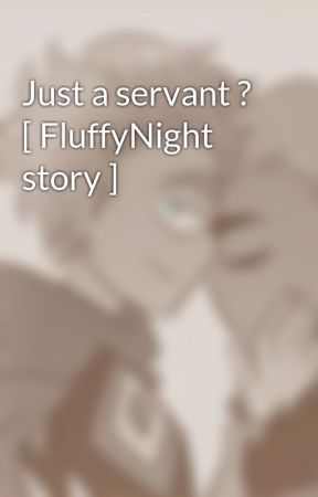 Just a servant ? [ FluffyNight story ] by DreamFrisk_YT