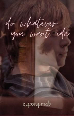 Do whatever you want, idc || Ron Weasley x reader (ON HOLD) by s4m4ruh
