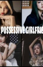 OUR POSSESSIVE GIRLFRIEND'S by JenlisaKim343
