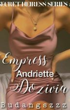 SECRET HEIRESS #1: Empress Andriette Dozivia ( On - going ) by Budangszzz
