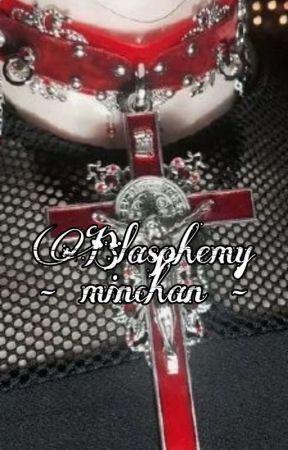 Blasphemy - Minchan by escapethe_gayships