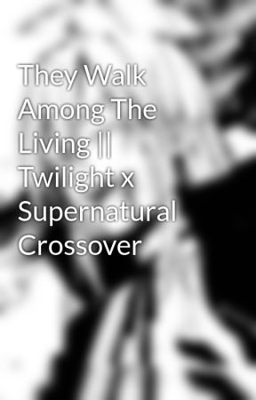 They Walk Among The Living || Twilight x Supernatural Crossover by The_Demon_Noxx_