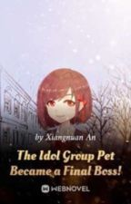 The Idol Group Pet Became a Final Boss by Trouble_L