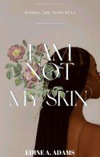 I Am Not My Skin by CanteEdineAdams