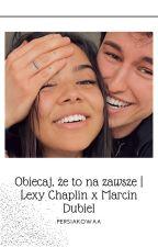 Obiecaj, że to na zawsze   Lexy Chaplin x Marcin Dubiel autorstwa Persiakowaa