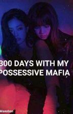 300 DAYS WITH MY POSSESSIVE MAFIA by Jenduekie_Manobann