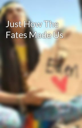 Just How The Fates Made Us by AtlanticNightmare