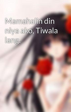 Mamahalin din niya ako, Tiwala lang. by LovingSweetStalker